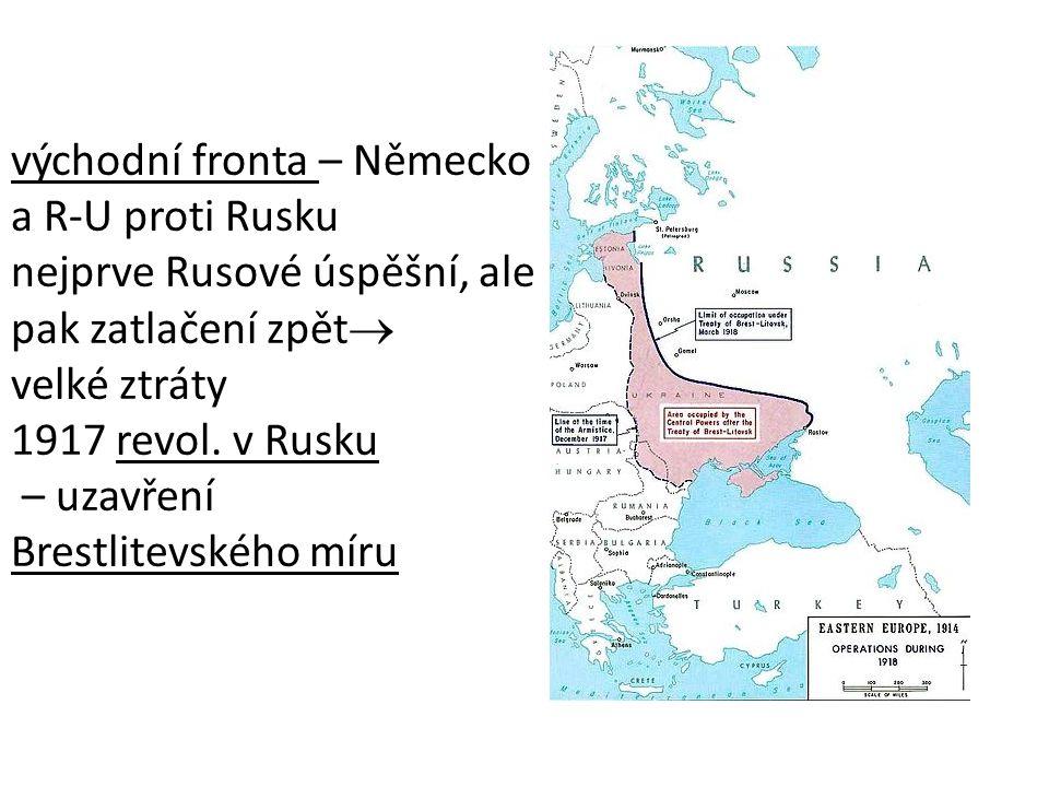 východní fronta – Německo a R-U proti Rusku nejprve Rusové úspěšní, ale pak zatlačení zpět  velké ztráty 1917 revol.