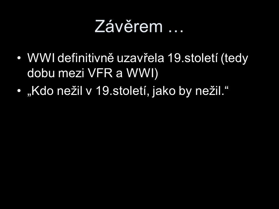 """Závěrem … WWI definitivně uzavřela 19.století (tedy dobu mezi VFR a WWI) """"Kdo nežil v 19.století, jako by nežil."""