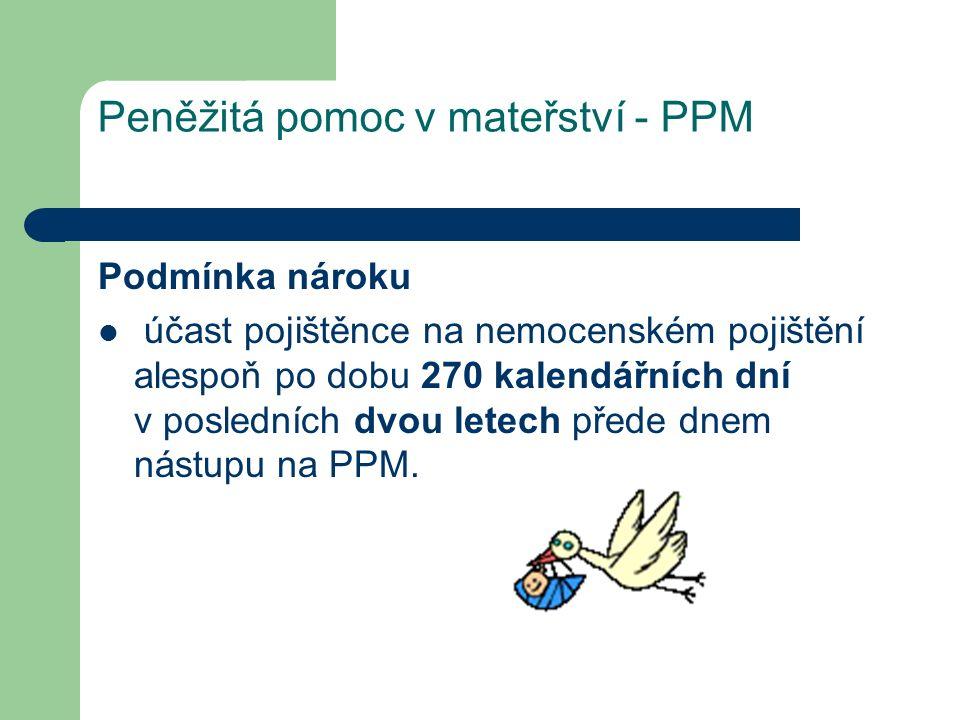 Peněžitá pomoc v mateřství - PPM Podmínka nároku účast pojištěnce na nemocenském pojištění alespoň po dobu 270 kalendářních dní v posledních dvou letech přede dnem nástupu na PPM.