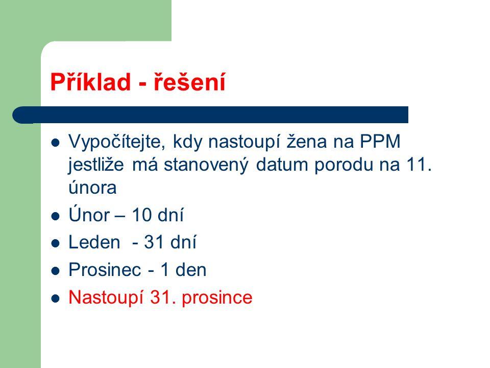 Příklad - řešení Vypočítejte, kdy nastoupí žena na PPM jestliže má stanovený datum porodu na 11.