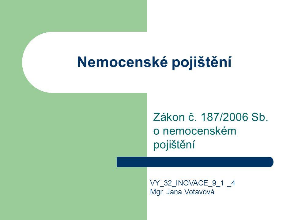 Nemocenské pojištění Zákon č. 187/2006 Sb. o nemocenském pojištění VY_32_INOVACE_9_1 _4 Mgr.