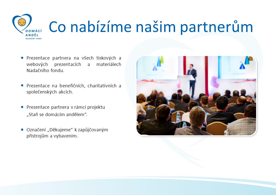 Prezentace partnera na všech tiskových a webových prezentacích a materiálech Nadačního fondu. Prezentace na benefičních, charitativních a společenskýc
