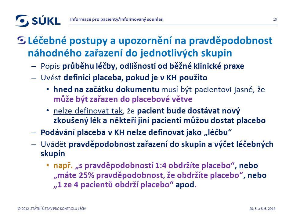 """Léčebné postupy a upozornění na pravděpodobnost náhodného zařazení do jednotlivých skupin – Popis průběhu léčby, odlišnosti od běžné klinické praxe – Uvést definici placeba, pokud je v KH použito hned na začátku dokumentu musí být pacientovi jasné, že může být zařazen do placebové větve nelze definovat tak, že pacient bude dostávat nový zkoušený lék a někteří jiní pacienti můžou dostat placebo – Podávání placeba v KH nelze definovat jako """"léčbu – Uvádět pravděpodobnost zařazení do skupin a výčet léčebných skupin např."""