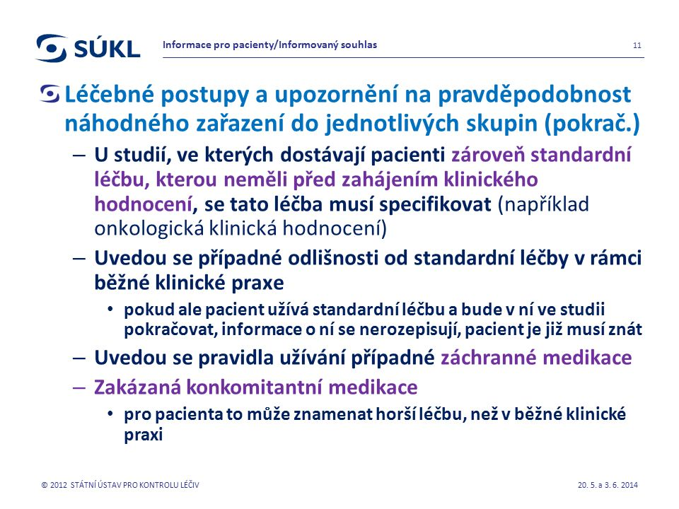 Léčebné postupy a upozornění na pravděpodobnost náhodného zařazení do jednotlivých skupin (pokrač.) – U studií, ve kterých dostávají pacienti zároveň standardní léčbu, kterou neměli před zahájením klinického hodnocení, se tato léčba musí specifikovat (například onkologická klinická hodnocení) – Uvedou se případné odlišnosti od standardní léčby v rámci běžné klinické praxe pokud ale pacient užívá standardní léčbu a bude v ní ve studii pokračovat, informace o ní se nerozepisují, pacient je již musí znát – Uvedou se pravidla užívání případné záchranné medikace – Zakázaná konkomitantní medikace pro pacienta to může znamenat horší léčbu, než v běžné klinické praxi 20.