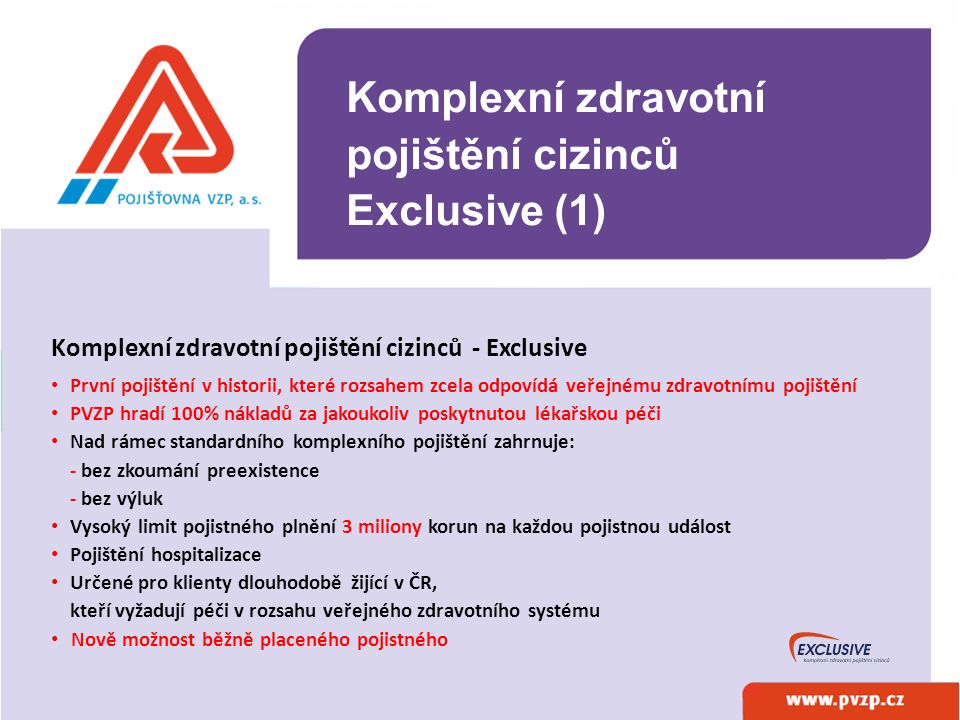 Komplexní zdravotní pojištění cizinců Exclusive Další příklady zdravotní péče hrazené z Exclusivu: - ústavní péče v odborných ústavech a lázeňská péče - léčení hepatitidy - léčení inzulínem - léčení růstovým hormonem a interferonem - vyšetření a léčení vrozených vad - invalidní vozíky a myoelektrické protézy - preventivní prohlídky dětí a dospělých Komplexní zdravotní pojištění cizinců Exclusive (2)