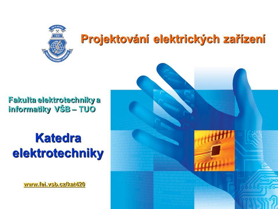 Projektování elektrických zařízení Fakulta elektrotechniky a informatiky VŠB – TUO www.fei.vsb.cz/kat420 Katedra elektrotechniky