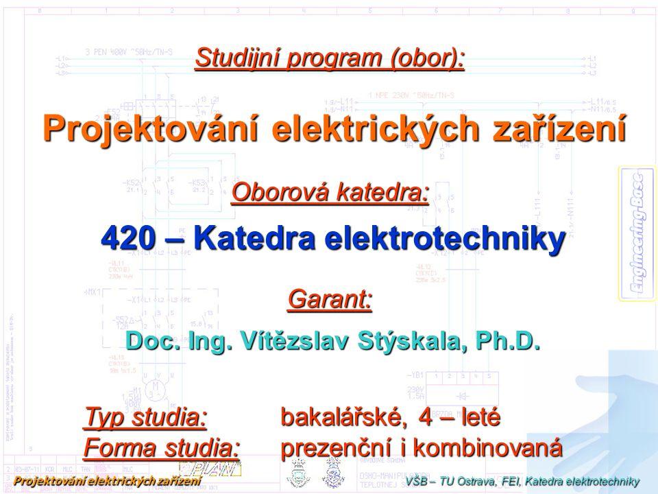 Studijní program (obor): Projektování elektrických zařízení Oborová katedra: 420 – Katedra elektrotechniky Garant: Doc. Ing. Vítězslav Stýskala, Ph.D.