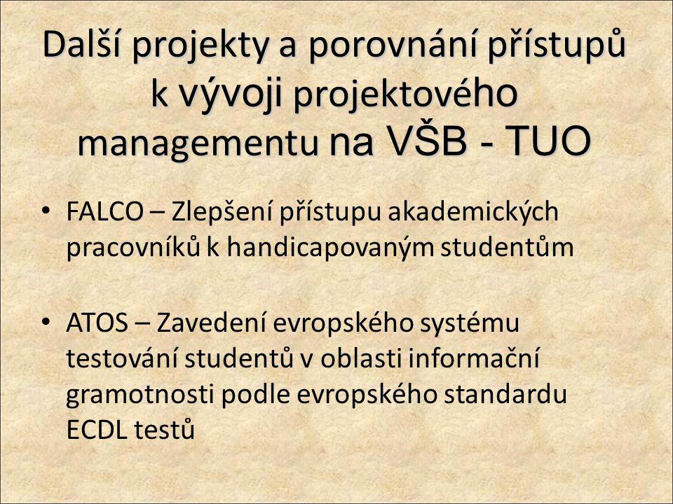Další projekty a porovnání přístupů k vývoji projektové ho managementu na VŠB - TUO FALCO – Zlepšení přístupu akademických pracovníků k handicapovaným studentům ATOS – Zavedení evropského systému testování studentů v oblasti informační gramotnosti podle evropského standardu ECDL testů