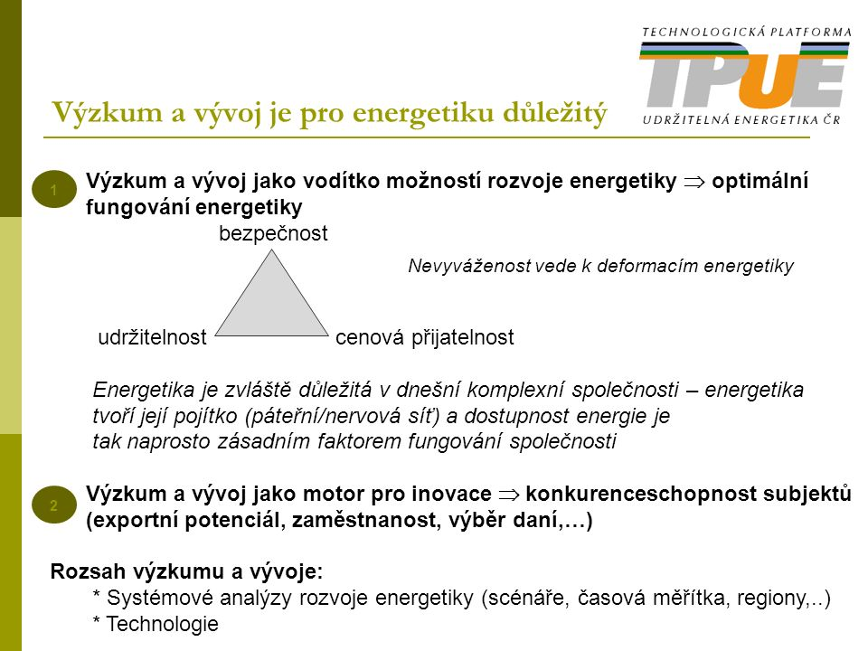 1 2 Výzkum a vývoj jako vodítko možností rozvoje energetiky  optimální fungování energetiky bezpečnost udržitelnost cenová přijatelnost Energetika je zvláště důležitá v dnešní komplexní společnosti – energetika tvoří její pojítko (páteřní/nervová síť) a dostupnost energie je tak naprosto zásadním faktorem fungování společnosti Výzkum a vývoj jako motor pro inovace  konkurenceschopnost subjektů (exportní potenciál, zaměstnanost, výběr daní,…) Rozsah výzkumu a vývoje: * Systémové analýzy rozvoje energetiky (scénáře, časová měřítka, regiony,..) * Technologie Nevyváženost vede k deformacím energetiky Výzkum a vývoj je pro energetiku důležitý