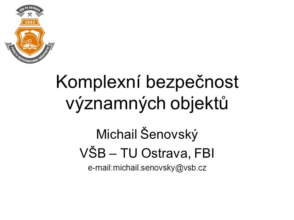 Komplexní bezpečnost významných objektů Michail Šenovský VŠB – TU Ostrava, FBI e-mail:michail.senovsky@vsb.cz
