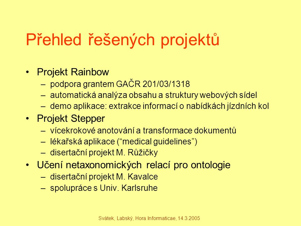 Svátek, Labský, Hora Informaticae, 14.3.2005 ExtS(DC, DocCollection, _, CSDept, [names]) :- RetD(P1, Phrase, text, General, [P1 part-of DC, PotentPName(P1)]), % named entity recognition for person names ClaC(P1, Phrase, text, General, [PName,@other]), % use of public search tools over papers and homepages RetI(P2, Phrase, freq, Biblio, P1 part-of P2, PaperCitation(P2)]), RetI(D, Document, freq, General, [P1 part-of D, D part-of DC, PHomepage(D)]), RetD(DF1, DocFragment, freq, General, [Heading(DF1), DF1 part-of D, P1 part-of DF1), ExtO(P1, Phrase, text, General, [names]), % co-occurrence-based extraction RetD(DF2, DocFragment, html, General, [ListItem(DF2), DF2 part-of DC, P1 part-of DF2]), RetD(DF3, DocFragment, html, General, [ListItem(DF3), (DF3 below DF2; DF2 below DF3)]), ExtS(DF3, DocFragment, text, General, [names]), RetD(DF4, DocFragment, html, General, [TableField(DF4), DF4 part-of DC, P1 part-of DF4]), RetD(Q, DocFragment, html, General, [TableField(DF5), (DF5 below DF4; DF4 below DF5)]), ExtS(DF5, DocFragment, text, General, [names]), % extraction from links RetD(DF5, DocFragment, html, General, [IntraSiteLinkElement(DF5), DF5 part-of DC]), ExtS(DF5, DocFragment, text, General, [names]),...