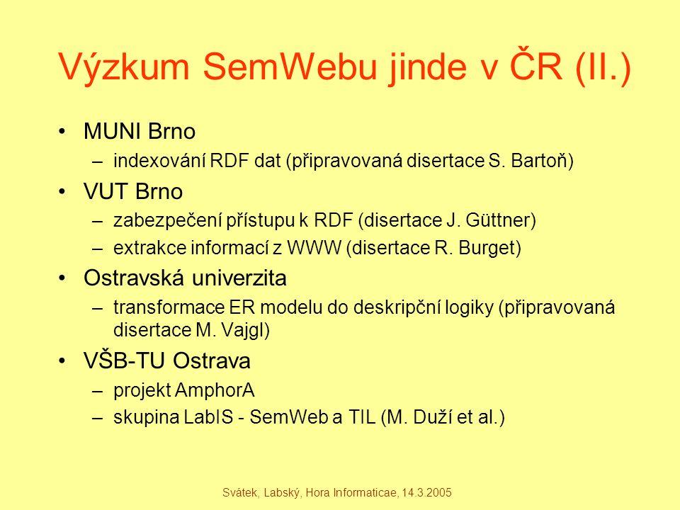 Svátek, Labský, Hora Informaticae, 14.3.2005 Výzkum SemWebu jinde v ČR (II.) MUNI Brno –indexování RDF dat (připravovaná disertace S. Bartoň) VUT Brno