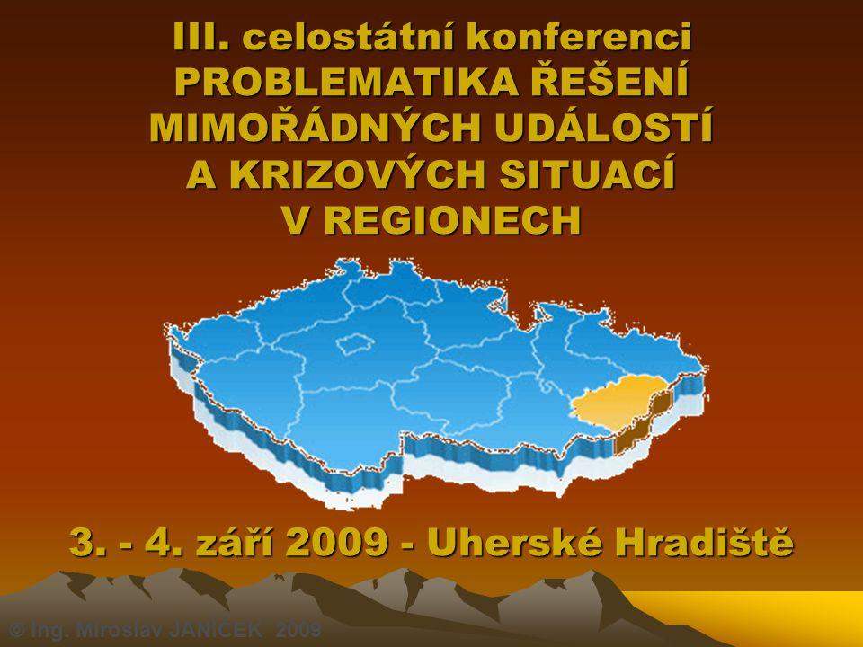 III. celostátní konferenci PROBLEMATIKA ŘEŠENÍ MIMOŘÁDNÝCH UDÁLOSTÍ A KRIZOVÝCH SITUACÍ V REGIONECH 3. - 4. září 2009 - Uherské Hradiště © Ing. Mirosl