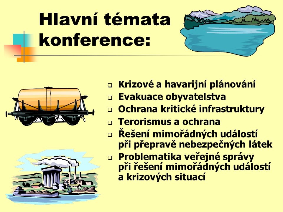 Hlavní témata konference:  Krizové a havarijní plánování  Evakuace obyvatelstva  Ochrana kritické infrastruktury  Terorismus a ochrana  Řešení mimořádných událostí při přepravě nebezpečných látek  Problematika veřejné správy při řešení mimořádných událostí a krizových situací