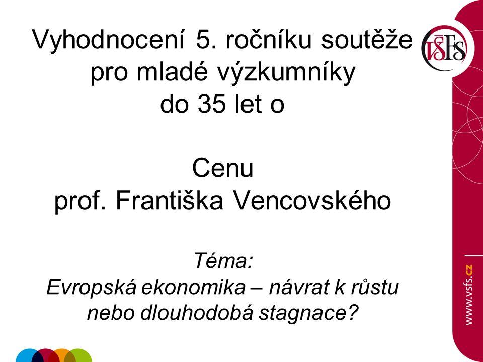 Vyhodnocení 5. ročníku soutěže pro mladé výzkumníky do 35 let o Cenu prof. Františka Vencovského Téma: Evropská ekonomika – návrat k růstu nebo dlouho