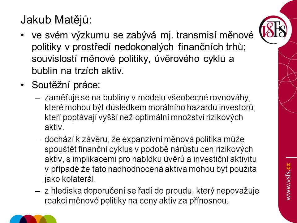 Jakub Matějů: ve svém výzkumu se zabývá mj. transmisí měnové politiky v prostředí nedokonalých finančních trhů; souvislostí měnové politiky, úvěrového