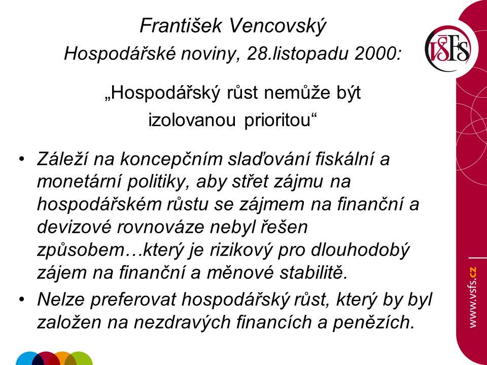 """František Vencovský Hospodářské noviny, 28.listopadu 2000: """"Hospodářský růst nemůže být izolovanou prioritou Záleží na koncepčním slaďování fiskální a monetární politiky, aby střet zájmu na hospodářském růstu se zájmem na finanční a devizové rovnováze nebyl řešen způsobem…který je rizikový pro dlouhodobý zájem na finanční a měnové stabilitě."""