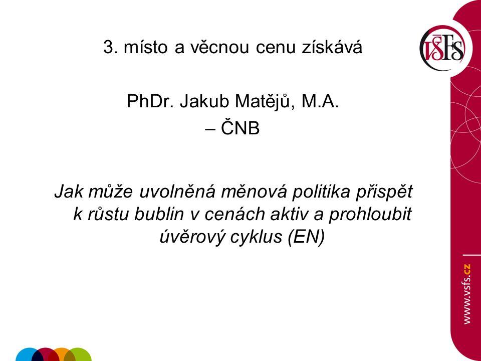 3. místo a věcnou cenu získává PhDr. Jakub Matějů, M.A. – ČNB Jak může uvolněná měnová politika přispět k růstu bublin v cenách aktiv a prohloubit úvě