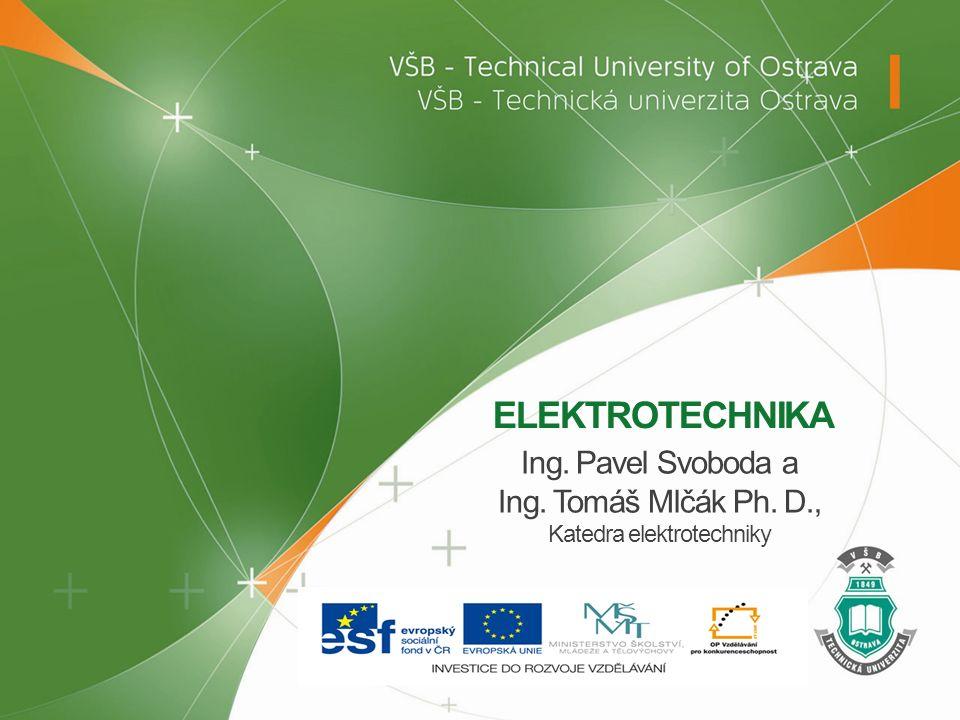 ELEKTROTECHNIKA Ing. Pavel Svoboda a Ing. Tomáš Mlčák Ph. D., Katedra elektrotechniky