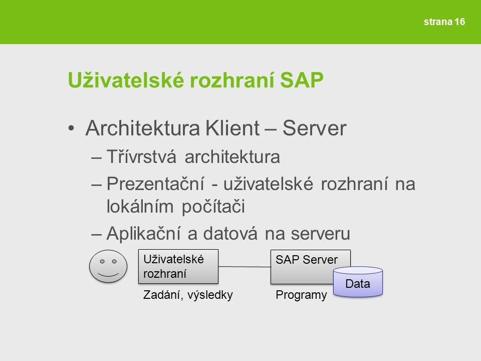 strana 16 Uživatelské rozhraní SAP Architektura Klient – Server –Třívrstvá architektura –Prezentační - uživatelské rozhraní na lokálním počítači –Aplikační a datová na serveru Uživatelské rozhraní SAP Server Data Zadání, výsledkyProgramy
