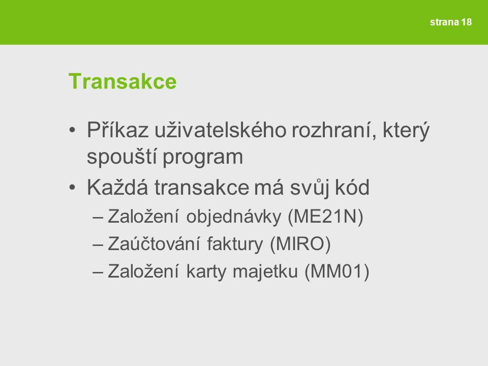 strana 18 Transakce Příkaz uživatelského rozhraní, který spouští program Každá transakce má svůj kód –Založení objednávky (ME21N) –Zaúčtování faktury (MIRO) –Založení karty majetku (MM01)