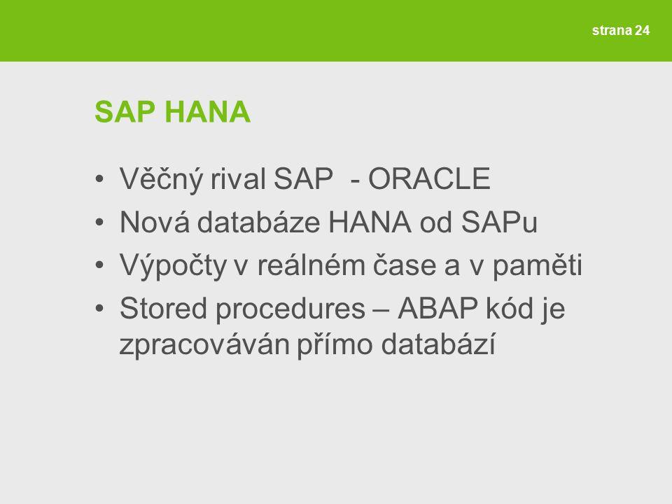 strana 24 SAP HANA Věčný rival SAP - ORACLE Nová databáze HANA od SAPu Výpočty v reálném čase a v paměti Stored procedures – ABAP kód je zpracováván přímo databází