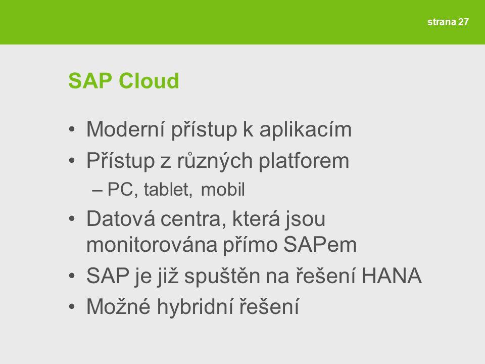 strana 27 SAP Cloud Moderní přístup k aplikacím Přístup z různých platforem –PC, tablet, mobil Datová centra, která jsou monitorována přímo SAPem SAP je již spuštěn na řešení HANA Možné hybridní řešení