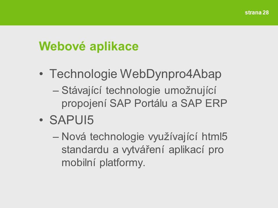 strana 28 Webové aplikace Technologie WebDynpro4Abap –Stávající technologie umožnující propojení SAP Portálu a SAP ERP SAPUI5 –Nová technologie využívající html5 standardu a vytváření aplikací pro mobilní platformy.