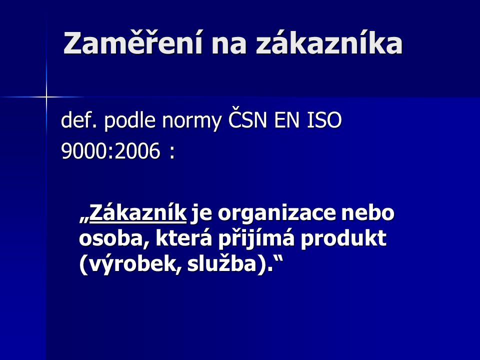"""Zaměření na zákazníka Zaměření na zákazníka def. podle normy ČSN EN ISO 9000:2006 : """"Zákazník je organizace nebo osoba, která přijímá produkt (výrobek"""