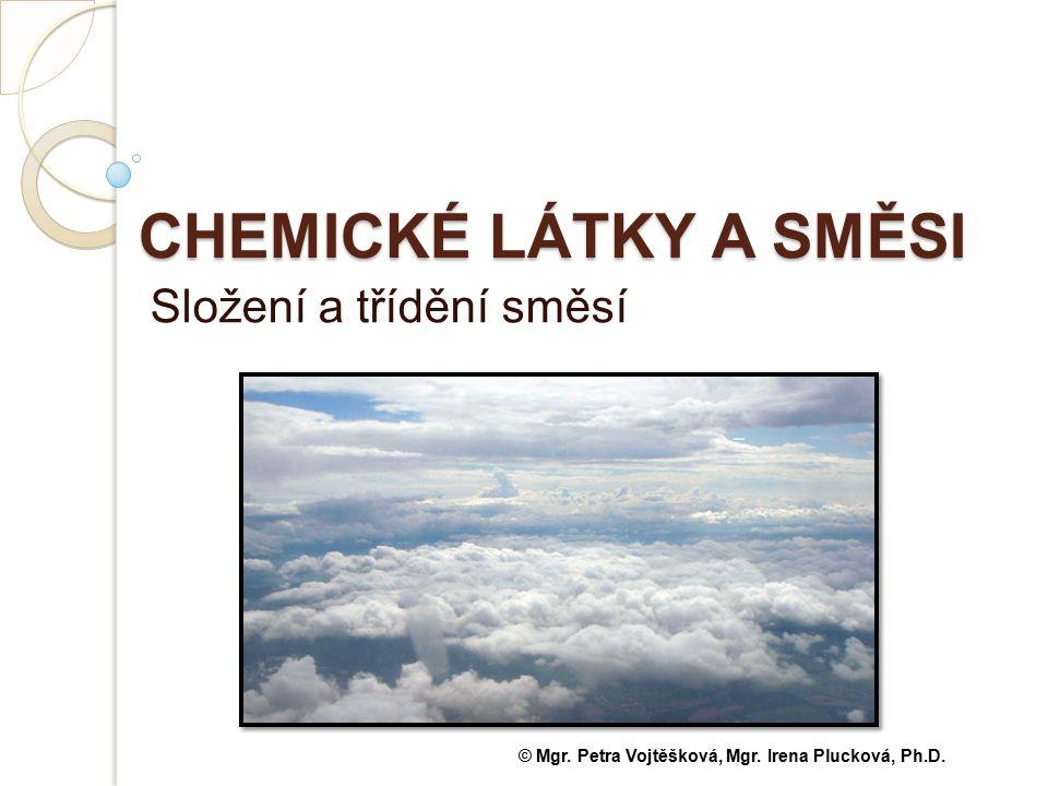 CHEMICKÉ LÁTKY A SMĚSI Složení a třídění směsí © Mgr. Petra Vojtěšková, Mgr. Irena Plucková, Ph.D.
