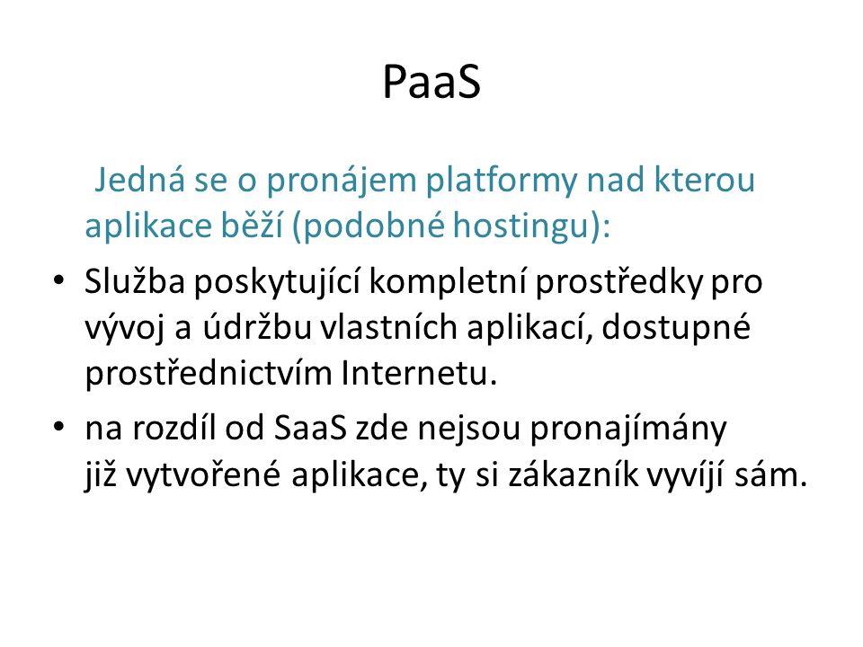 PaaS Jedná se o pronájem platformy nad kterou aplikace běží (podobné hostingu): Služba poskytující kompletní prostředky pro vývoj a údržbu vlastních aplikací, dostupné prostřednictvím Internetu.