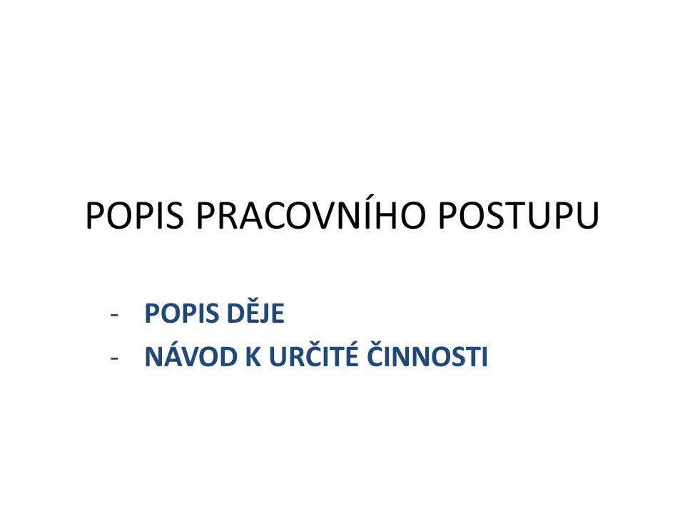 POPIS PRACOVNÍHO POSTUPU -POPIS DĚJE -NÁVOD K URČITÉ ČINNOSTI