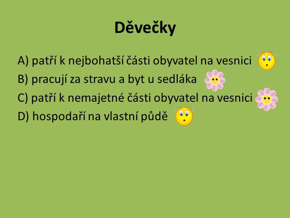 Děvečky A) patří k nejbohatší části obyvatel na vesnici B) pracují za stravu a byt u sedláka C) patří k nemajetné části obyvatel na vesnici D) hospoda