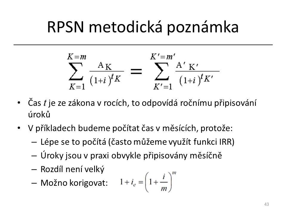 RPSN metodická poznámka Čas t je ze zákona v rocích, to odpovídá ročnímu připisování úroků V příkladech budeme počítat čas v měsících, protože: – Lépe se to počítá (často můžeme využít funkci IRR) – Úroky jsou v praxi obvykle připisovány měsíčně – Rozdíl není velký – Možno korigovat: 43