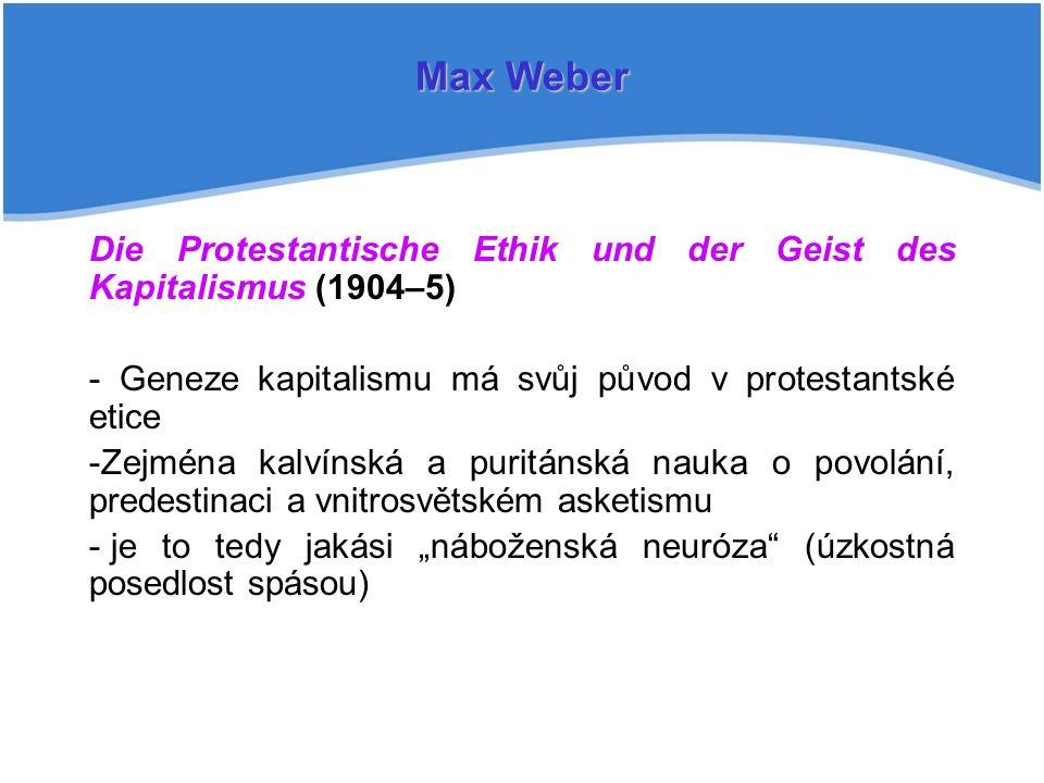 """Die Protestantische Ethik und der Geist des Kapitalismus (1904–5) - Geneze kapitalismu má svůj původ v protestantské etice -Zejména kalvínská a puritánská nauka o povolání, predestinaci a vnitrosvětském asketismu - je to tedy jakási """"náboženská neuróza (úzkostná posedlost spásou) Max Weber"""