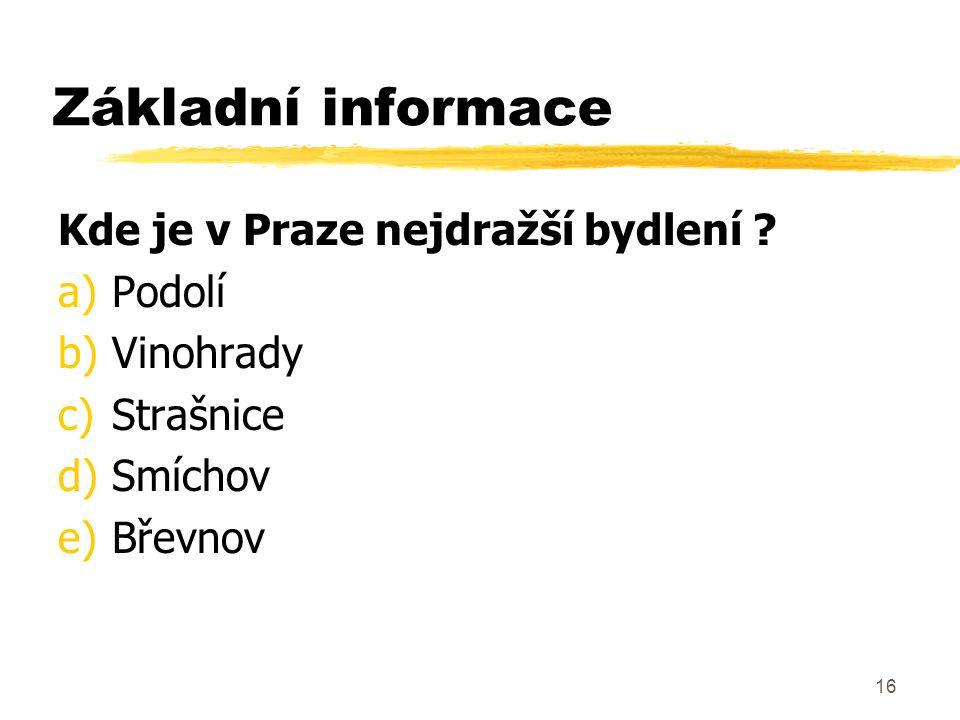 16 Základní informace Kde je v Praze nejdražší bydlení ? a)Podolí b)Vinohrady c)Strašnice d)Smíchov e)Břevnov