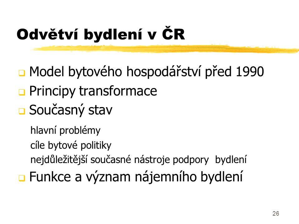 26 Odvětví bydlení v ČR  Model bytového hospodářství před 1990  Principy transformace  Současný stav hlavní problémy cíle bytové politiky nejdůleži