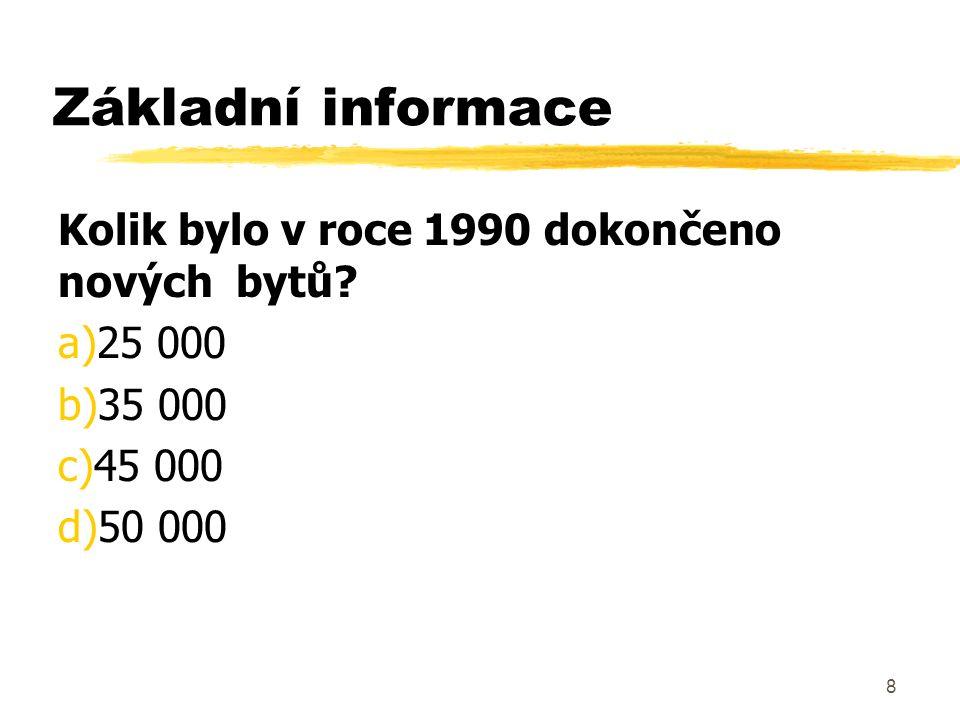 8 Základní informace Kolik bylo v roce 1990 dokončeno nových bytů? a)25 000 b)35 000 c)45 000 d)50 000