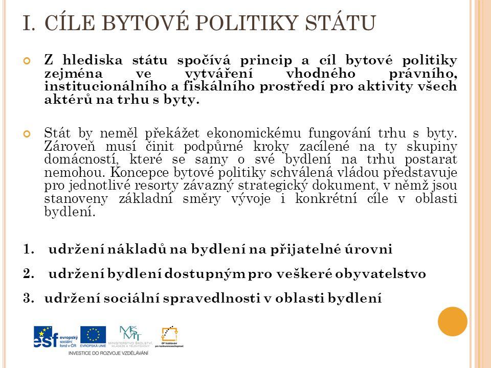 I.CÍLE BYTOVÉ POLITIKY STÁTU Z hlediska státu spočívá princip a cíl bytové politiky zejména ve vytváření vhodného právního, institucionálního a fiskálního prostředí pro aktivity všech aktérů na trhu s byty.