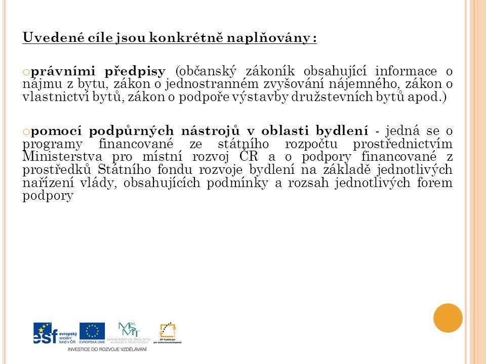 Uvedené cíle jsou konkrétně naplňovány : o právními předpisy (občanský zákoník obsahující informace o nájmu z bytu, zákon o jednostranném zvyšování nájemného, zákon o vlastnictví bytů, zákon o podpoře výstavby družstevních bytů apod.) o pomocí podpůrných nástrojů v oblasti bydlení - jedná se o programy financované ze státního rozpočtu prostřednictvím Ministerstva pro místní rozvoj ČR a o podpory financované z prostředků Státního fondu rozvoje bydlení na základě jednotlivých nařízení vlády, obsahujících podmínky a rozsah jednotlivých forem podpory