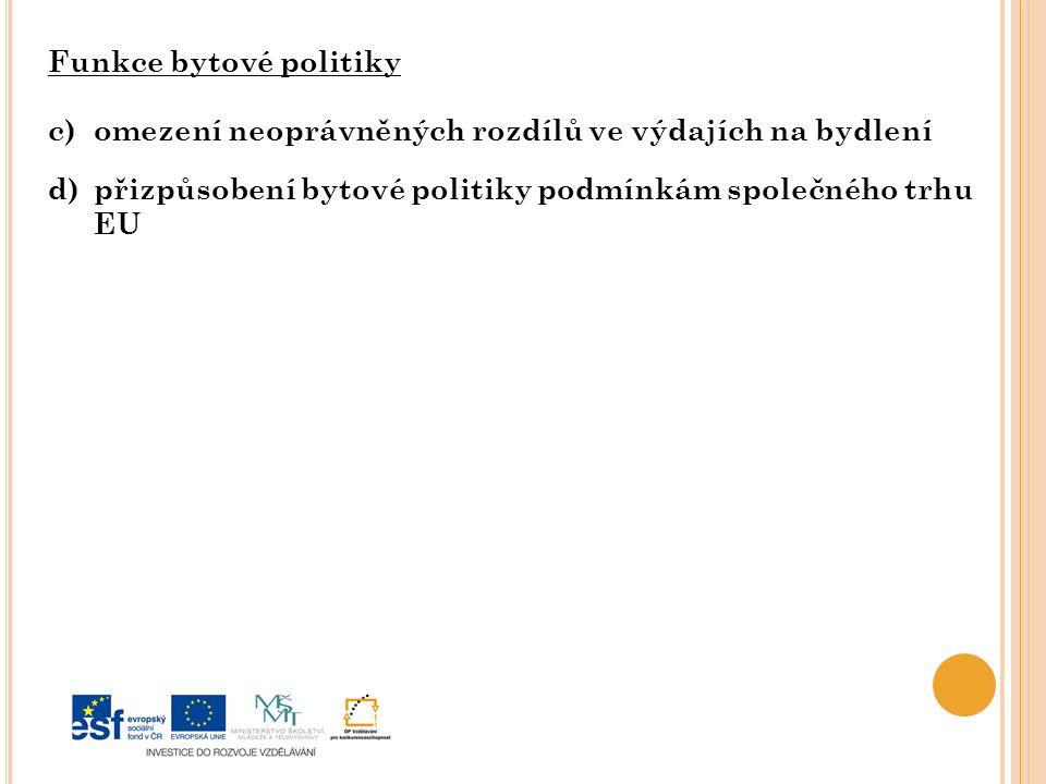 Funkce bytové politiky c)omezení neoprávněných rozdílů ve výdajích na bydlení d)přizpůsobení bytové politiky podmínkám společného trhu EU