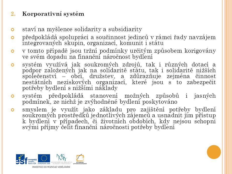 2.Korporativní systém staví na myšlence solidarity a subsidiarity předpokládá spolupráci a součinnost jedinců v rámci řady navzájem integrovaných skupin, organizací, komunit i státu v tomto případě jsou tržní podmínky určitým způsobem korigovány ve svém dopadu na finanční náročnost bydlení systém využívá jak soukromých zdrojů, tak i různých dotací a podpor založených jak na solidaritě státu, tak i solidaritě nižších společenství – obcí, družstev, a zdůrazňuje zejména činnost nestátních neziskových organizací, které jsou s to zabezpečit potřeby bydlení s nižšími náklady systém předpokládá stanovení možných způsobů i jasných podmínek, ze nichž je zvýhodněné bydlení poskytováno smyslem je využít jako základu pro zajištění potřeby bydlení soukromých prostředků jednotlivých zájemců a usnadnit jim přístup k bydlení v případech, či životních obdobích, kdy nejsou schopni svými příjmy čelit finanční náročnosti potřeby bydlení