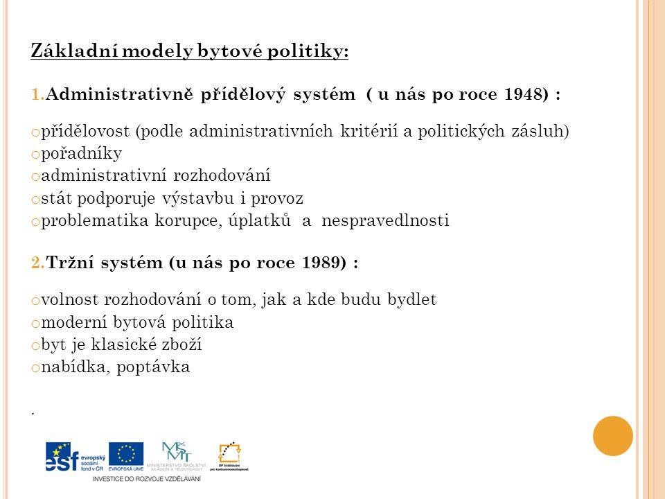Základní modely bytové politiky: 1.Administrativně přídělový systém ( u nás po roce 1948) : o přídělovost (podle administrativních kritérií a politických zásluh) o pořadníky o administrativní rozhodování o stát podporuje výstavbu i provoz o problematika korupce, úplatků a nespravedlnosti 2.Tržní systém (u nás po roce 1989) : o volnost rozhodování o tom, jak a kde budu bydlet o moderní bytová politika o byt je klasické zboží o nabídka, poptávka.