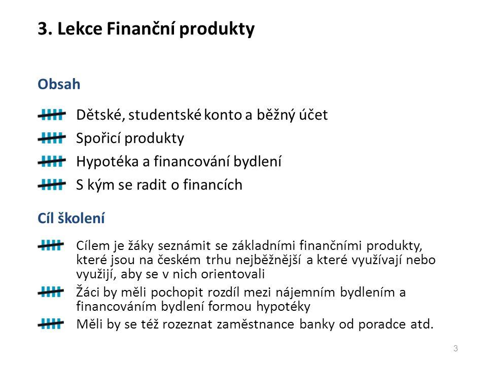 3. Lekce Finanční produkty Dětské, studentské konto a běžný účet Spořicí produkty Hypotéka a financování bydlení S kým se radit o financích Obsah 3 Cí