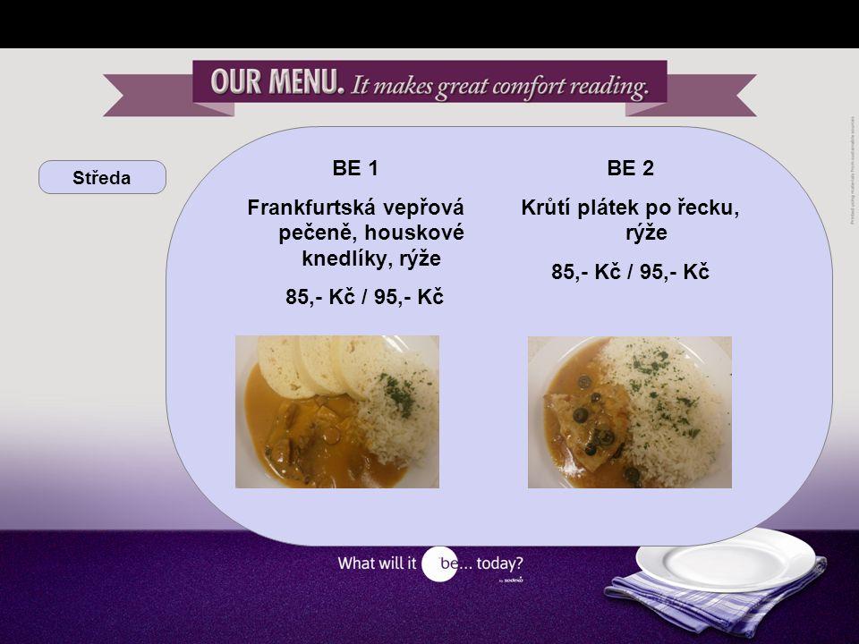 Středa BE 1 Frankfurtská vepřová pečeně, houskové knedlíky, rýže 85,- Kč / 95,- Kč BE 2 Krůtí plátek po řecku, rýže 85,- Kč / 95,- Kč