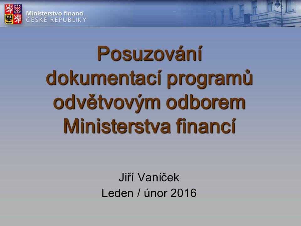 Posuzování dokumentací programů odvětvovým odborem Ministerstva financí Jiří Vaníček Leden / únor 2016