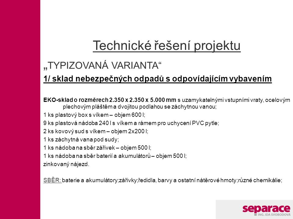 """Technické řešení projektu """" TYPIZOVANÁ VARIANTA 1/ sklad nebezpečných odpadů s odpovídajícím vybavením EKO-sklad o rozměrech 2.350 x 2.350 x 5.000 mm s uzamykatelnými vstupními vraty, ocelovým plechovým pláštěm a dvojitou podlahou se záchytnou vanou; 1 ks plastový box s víkem – objem 600 l; 9 ks plastová nádoba 240 l s víkem a rámem pro uchycení PVC pytle; 2 ks kovový sud s víkem – objem 2x200 l; 1 ks záchytná vana pod sudy; 1 ks nádoba na sběr zářivek – objem 500 l; 1 ks nádoba na sběr baterií a akumulátorů – objem 500 l; zinkovaný nájezd."""