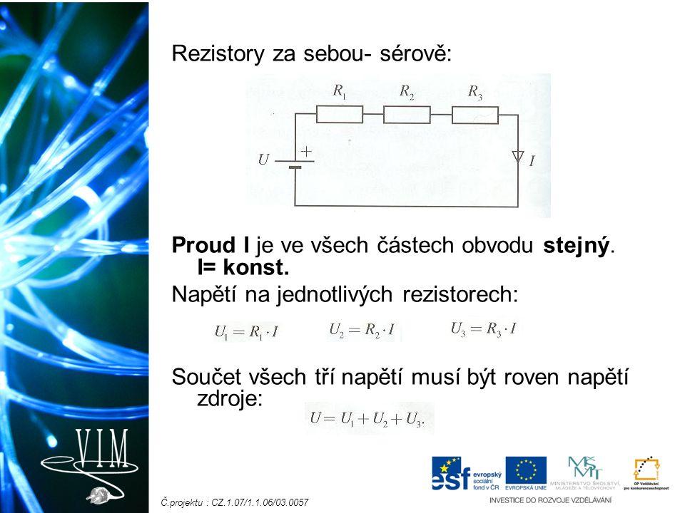 Č.projektu : CZ.1.07/1.1.06/03.0057 Rezistory za sebou- sérově: Proud I je ve všech částech obvodu stejný. I= konst. Napětí na jednotlivých rezistorec