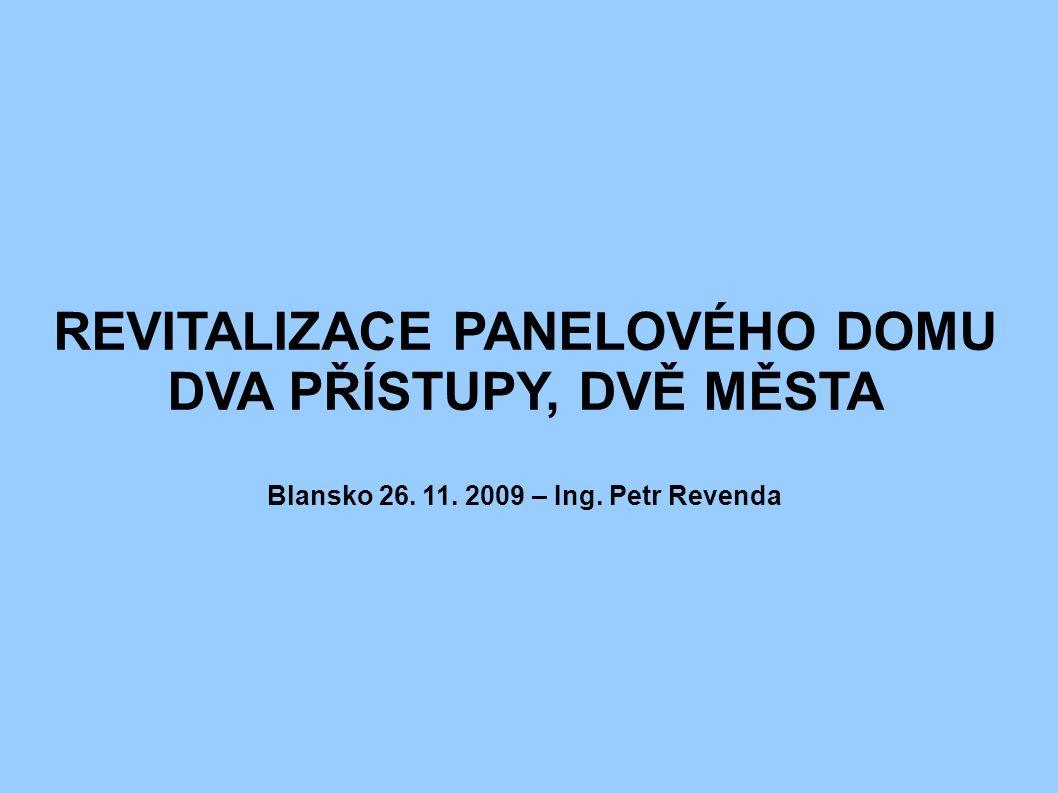 REVITALIZACE PANELOVÉHO DOMU DVA PŘÍSTUPY, DVĚ MĚSTA Blansko 26. 11. 2009 – Ing. Petr Revenda
