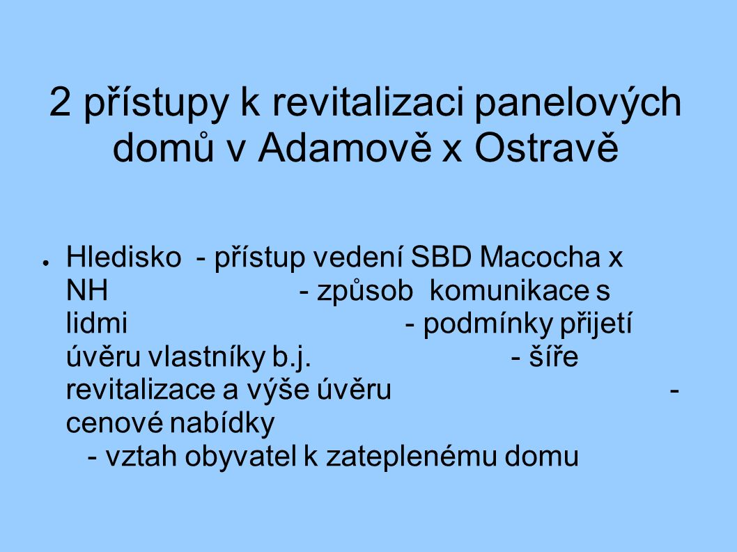 2 přístupy k revitalizaci panelových domů v Adamově x Ostravě ● Hledisko - přístup vedení SBD Macocha x NH- způsob komunikace s lidmi- podmínky přijet